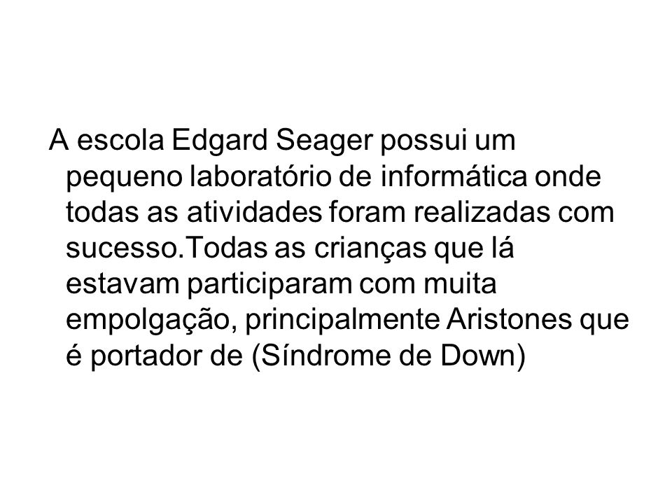 A escola Edgard Seager possui um pequeno laboratório de informática onde todas as atividades foram realizadas com sucesso.Todas as crianças que lá estavam participaram com muita empolgação, principalmente Aristones que é portador de (Síndrome de Down)
