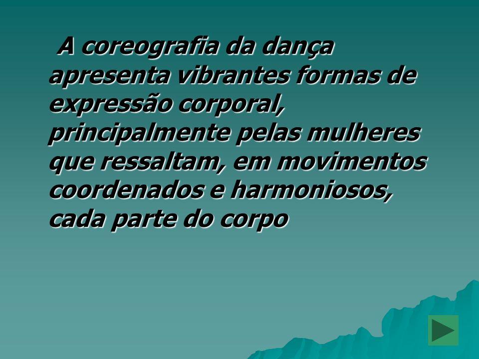 A coreografia da dança apresenta vibrantes formas de expressão corporal, principalmente pelas mulheres que ressaltam, em movimentos coordenados e harmoniosos, cada parte do corpo