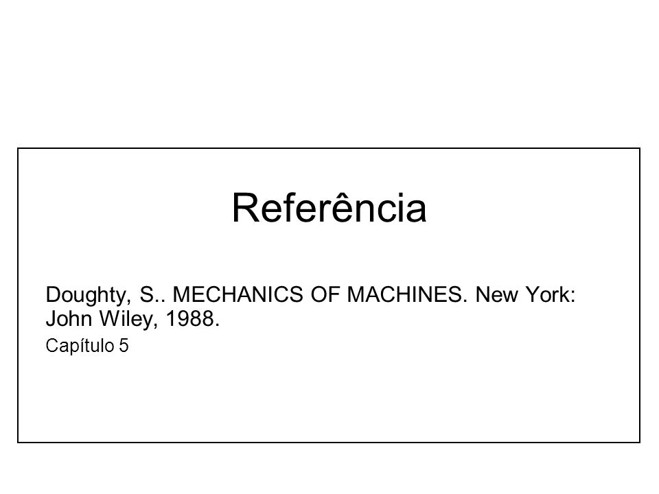 Referência Doughty, S.. MECHANICS OF MACHINES. New York: John Wiley, 1988. Capítulo 5
