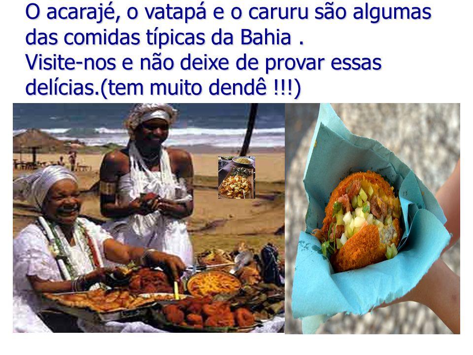 O acarajé, o vatapá e o caruru são algumas das comidas típicas da Bahia . Visite-nos e não deixe de provar essas delícias.(tem muito dendê !!!)
