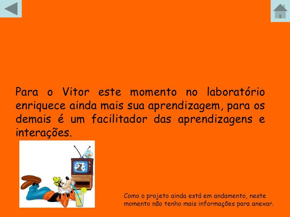 Para o Vitor este momento no laboratório enriquece ainda mais sua aprendizagem, para os demais é um facilitador das aprendizagens e interações.