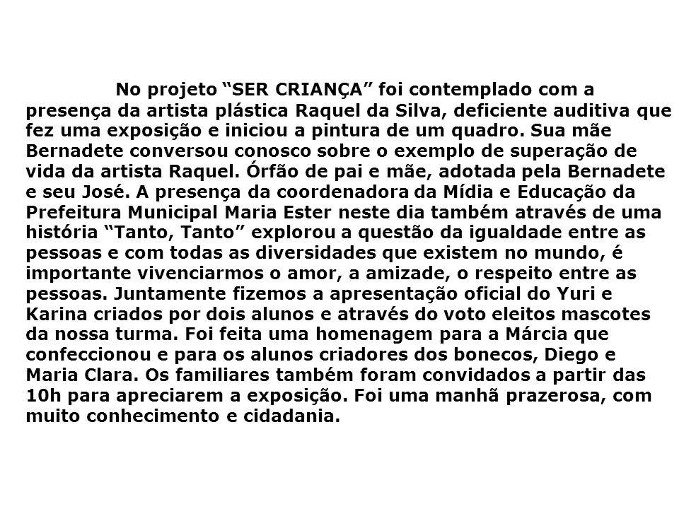 No projeto SER CRIANÇA foi contemplado com a presença da artista plástica Raquel da Silva, deficiente auditiva que fez uma exposição e iniciou a pintura de um quadro.