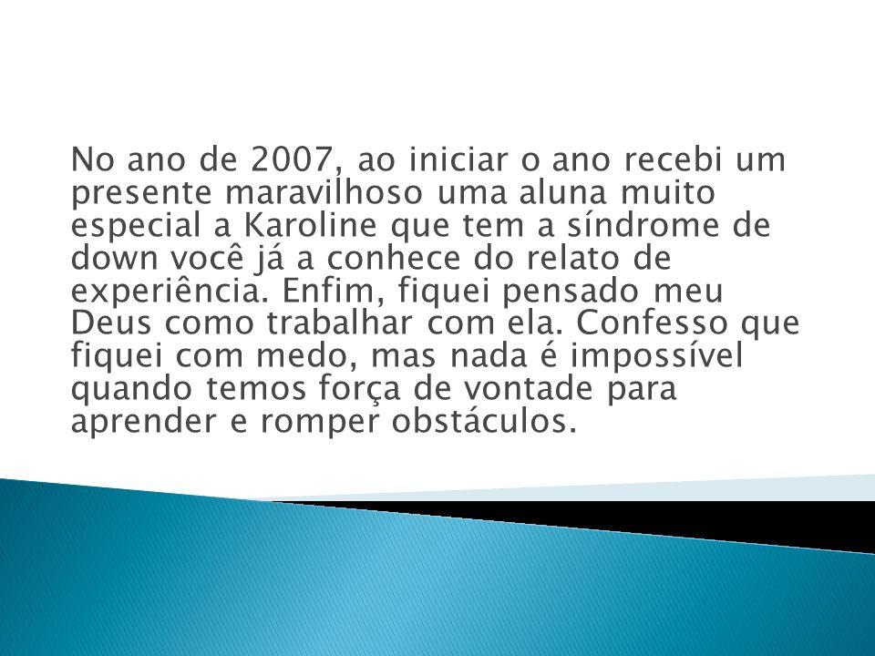 No ano de 2007, ao iniciar o ano recebi um presente maravilhoso uma aluna muito especial a Karoline que tem a síndrome de down você já a conhece do relato de experiência.