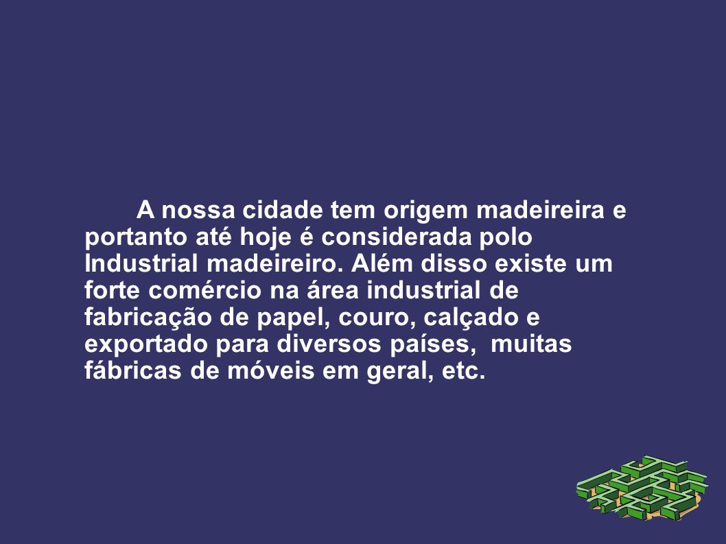 A nossa cidade tem origem madeireira e portanto até hoje é considerada polo Industrial madeireiro.