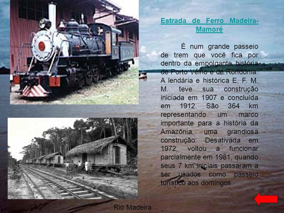 Estrada de Ferro Madeira-Mamoré É num grande passeio de trem que você fica por dentro da empolgante história de Porto Velho e de Rondônia. A lendária e histórica E. F. M. M. teve sua construção iniciada em 1907 e concluída em 1912. São 364 km representando um marco importante para a história da Amazônia, uma grandiosa construção. Desativada em 1972, voltou a funcionar parcialmente em 1981, quando seus 7 km iniciais passaram a ser usados como passeio turístico aos domingos.