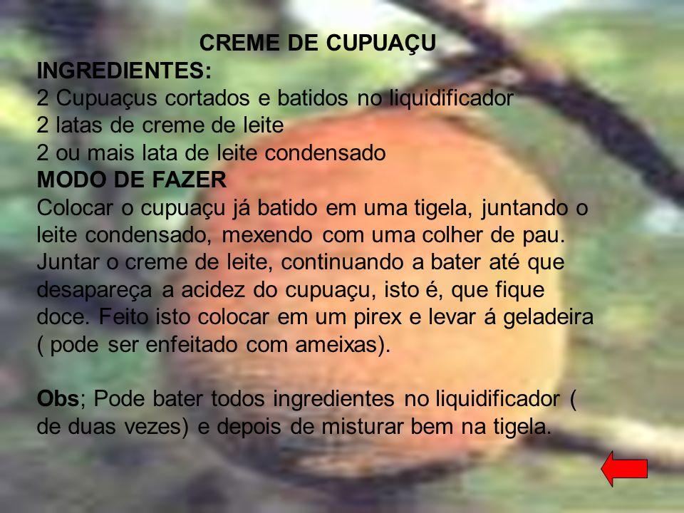 CREME DE CUPUAÇU INGREDIENTES: 2 Cupuaçus cortados e batidos no liquidificador 2 latas de creme de leite 2 ou mais lata de leite condensado.