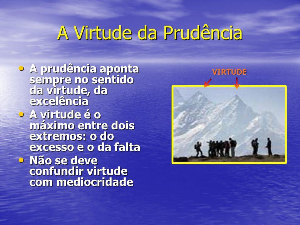 A Virtude da Prudência A prudência aponta sempre no sentido da virtude, da excelência.