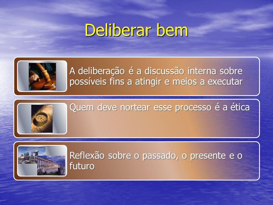 Deliberar bem A deliberação é a discussão interna sobre possíveis fins a atingir e meios a executar.