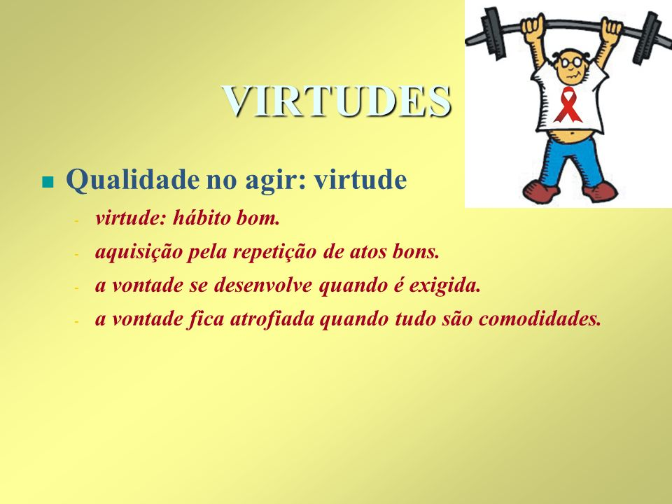 VIRTUDES Qualidade no agir: virtude virtude: hábito bom.