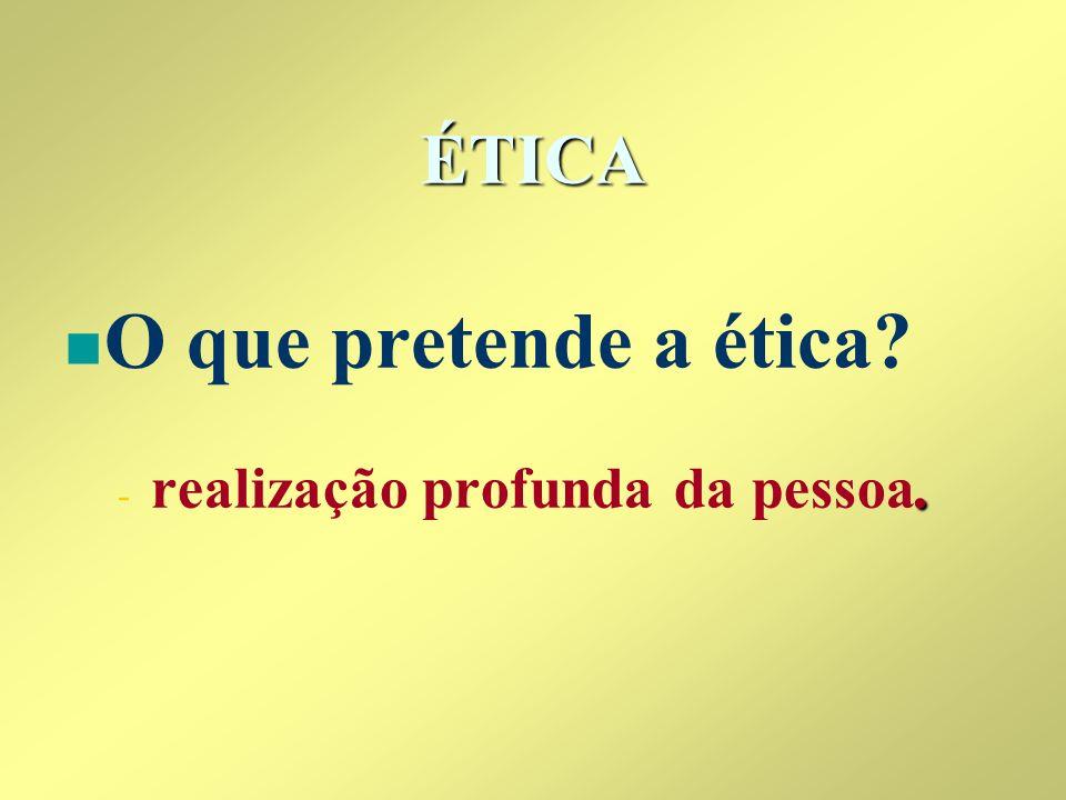 ÉTICA O que pretende a ética realização profunda da pessoa.