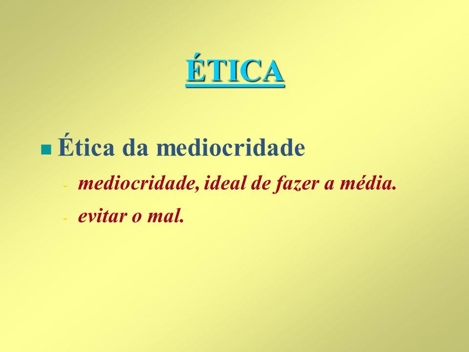 ÉTICA Ética da mediocridade mediocridade, ideal de fazer a média.