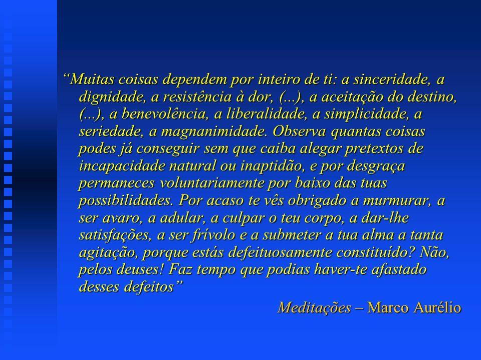 Muitas coisas dependem por inteiro de ti: a sinceridade, a dignidade, a resistência à dor, (...), a aceitação do destino, (...), a benevolência, a liberalidade, a simplicidade, a seriedade, a magnanimidade. Observa quantas coisas podes já conseguir sem que caiba alegar pretextos de incapacidade natural ou inaptidão, e por desgraça permaneces voluntariamente por baixo das tuas possibilidades. Por acaso te vês obrigado a murmurar, a ser avaro, a adular, a culpar o teu corpo, a dar-lhe satisfações, a ser frívolo e a submeter a tua alma a tanta agitação, porque estás defeituosamente constituído Não, pelos deuses! Faz tempo que podias haver-te afastado desses defeitos