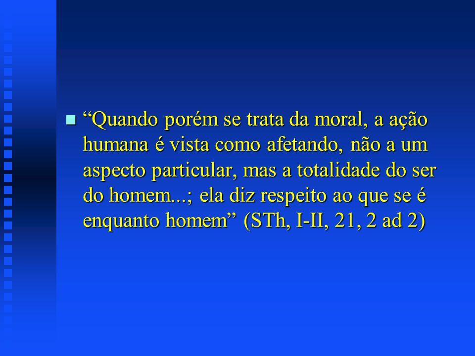 Quando porém se trata da moral, a ação humana é vista como afetando, não a um aspecto particular, mas a totalidade do ser do homem...; ela diz respeito ao que se é enquanto homem (STh, I-II, 21, 2 ad 2)