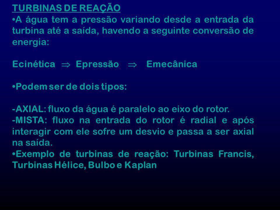 TURBINAS DE REAÇÃO •A água tem a pressão variando desde a entrada da turbina até a saída, havendo a seguinte conversão de energia: