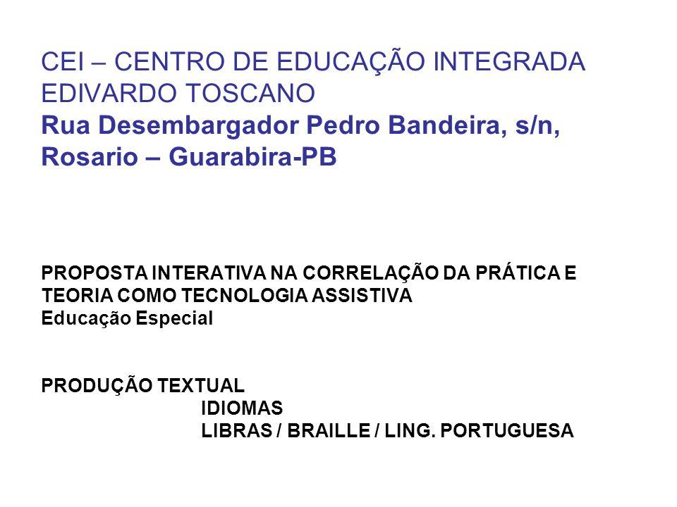 CEI – CENTRO DE EDUCAÇÃO INTEGRADA EDIVARDO TOSCANO Rua Desembargador Pedro Bandeira, s/n, Rosario – Guarabira-PB PROPOSTA INTERATIVA NA CORRELAÇÃO DA PRÁTICA E TEORIA COMO TECNOLOGIA ASSISTIVA Educação Especial PRODUÇÃO TEXTUAL IDIOMAS LIBRAS / BRAILLE / LING.