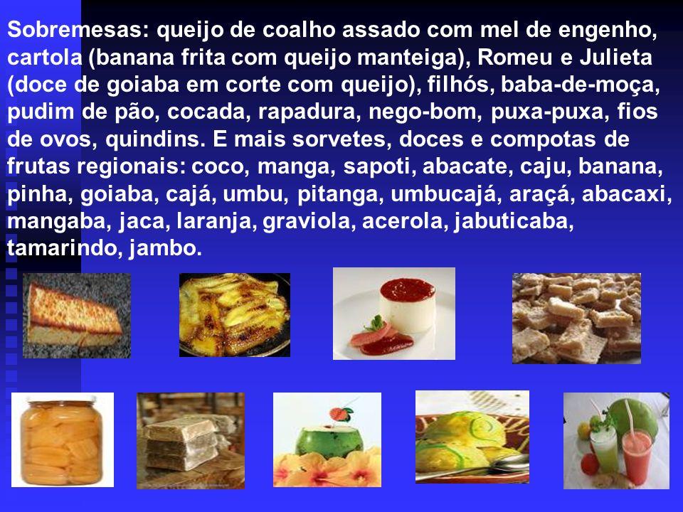 Sobremesas: queijo de coalho assado com mel de engenho, cartola (banana frita com queijo manteiga), Romeu e Julieta (doce de goiaba em corte com queijo), filhós, baba-de-moça, pudim de pão, cocada, rapadura, nego-bom, puxa-puxa, fios de ovos, quindins.