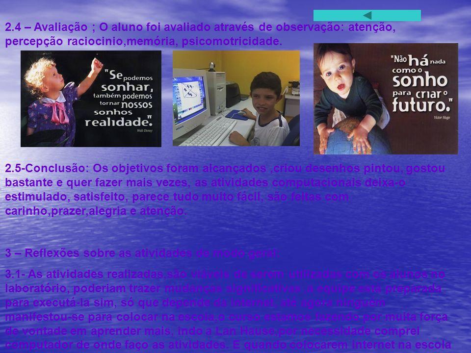 2.4 – Avaliação ; O aluno foi avaliado através de observação: atenção, percepção raciocinio,memória, psicomotricidade.