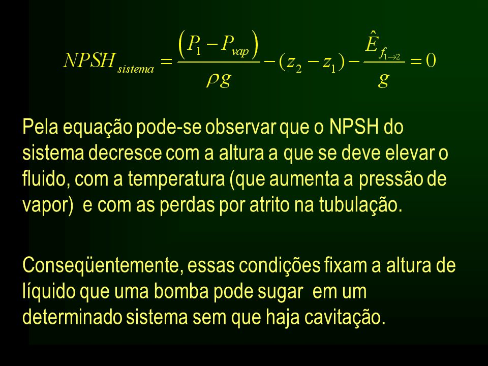 Pela equação pode-se observar que o NPSH do sistema decresce com a altura a que se deve elevar o fluido, com a temperatura (que aumenta a pressão de vapor) e com as perdas por atrito na tubulação.