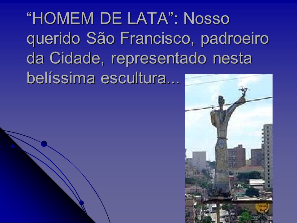 HOMEM DE LATA : Nosso querido São Francisco, padroeiro da Cidade, representado nesta belíssima escultura...