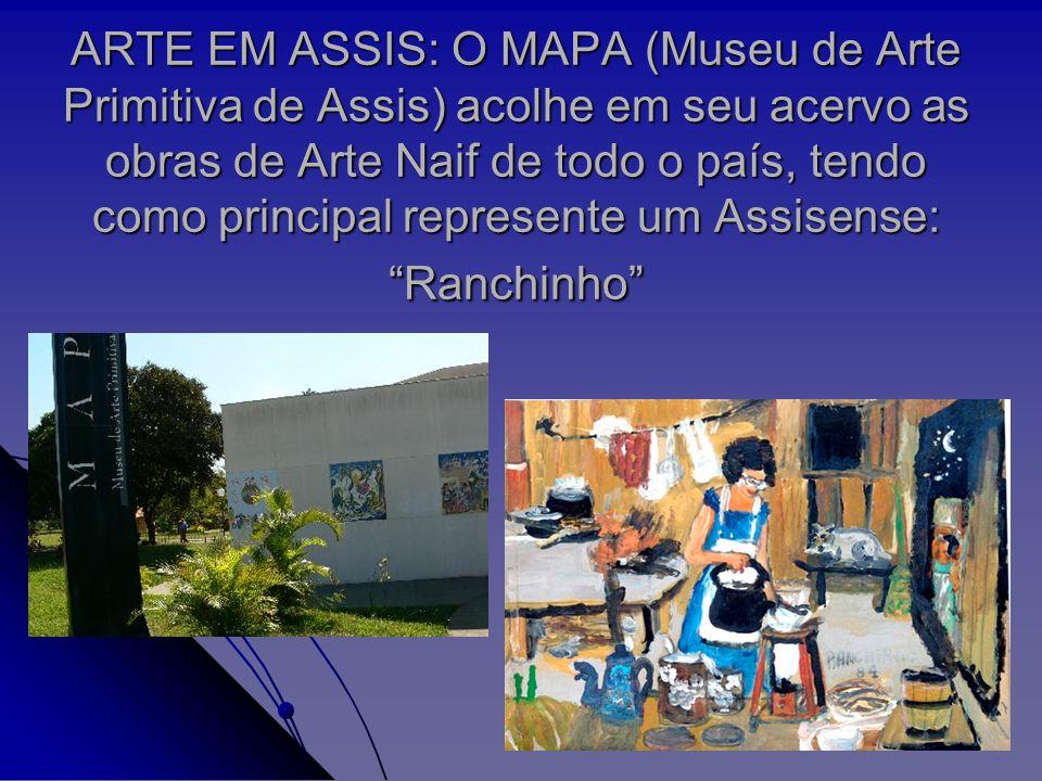 ARTE EM ASSIS: O MAPA (Museu de Arte Primitiva de Assis) acolhe em seu acervo as obras de Arte Naif de todo o país, tendo como principal represente um Assisense: Ranchinho