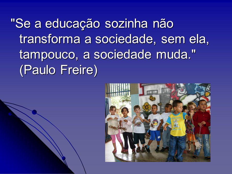 Se a educação sozinha não transforma a sociedade, sem ela, tampouco, a sociedade muda. (Paulo Freire)