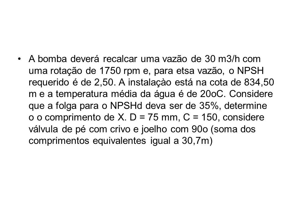 A bomba deverá recalcar uma vazão de 30 m3/h com uma rotação de 1750 rpm e, para etsa vazão, o NPSH requerido é de 2,50.
