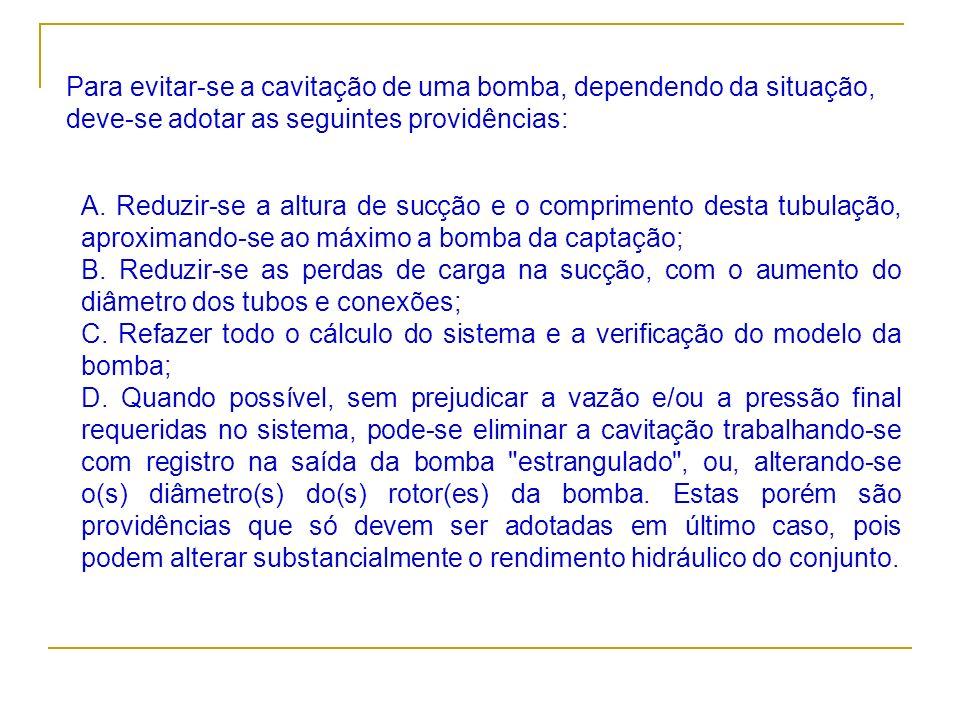 Para evitar-se a cavitação de uma bomba, dependendo da situação, deve-se adotar as seguintes providências: