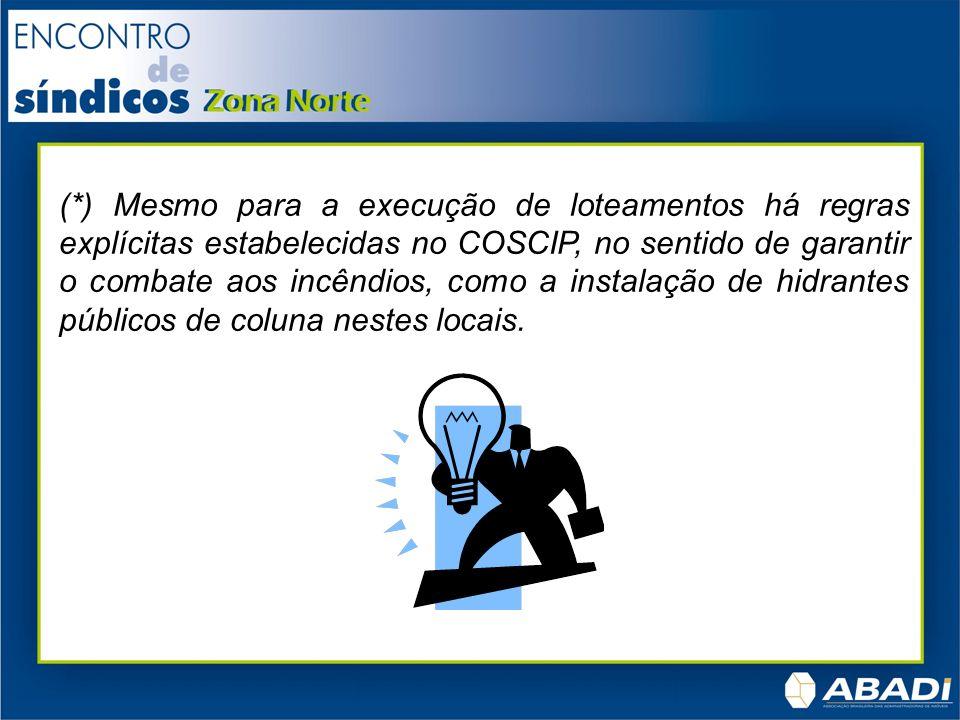 (*) Mesmo para a execução de loteamentos há regras explícitas estabelecidas no COSCIP, no sentido de garantir o combate aos incêndios, como a instalação de hidrantes públicos de coluna nestes locais.