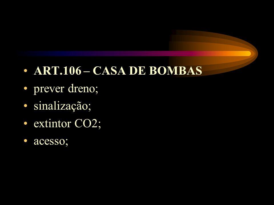 ART.106 – CASA DE BOMBAS prever dreno; sinalização; extintor CO2; acesso;
