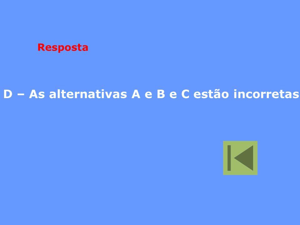 D – As alternativas A e B e C estão incorretas