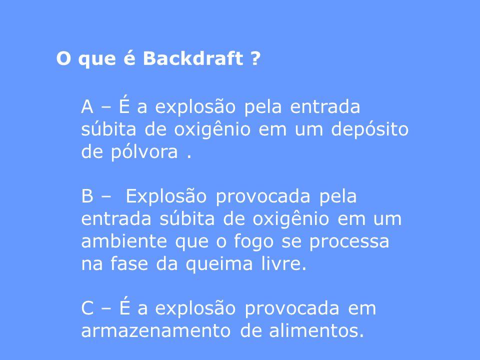O que é Backdraft A – É a explosão pela entrada súbita de oxigênio em um depósito de pólvora .
