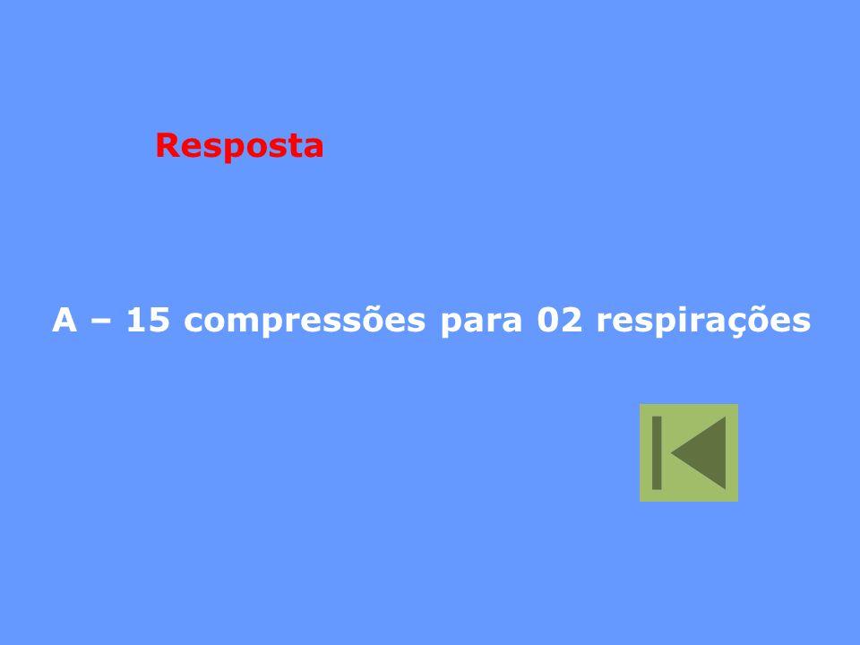 Resposta A – 15 compressões para 02 respirações