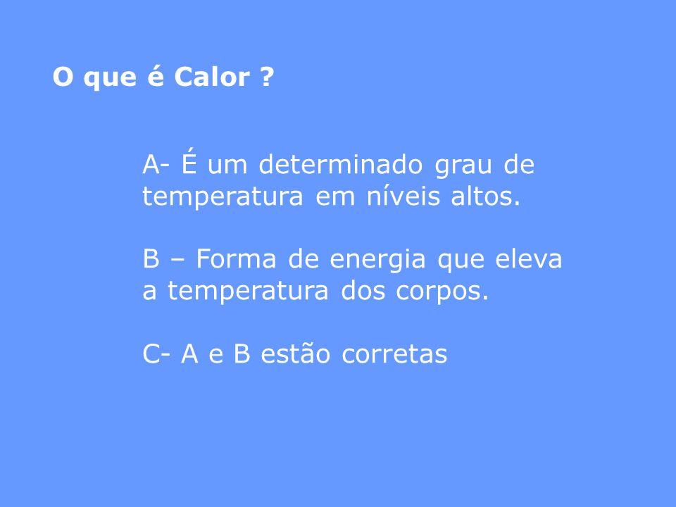 O que é Calor A- É um determinado grau de temperatura em níveis altos. B – Forma de energia que eleva a temperatura dos corpos.