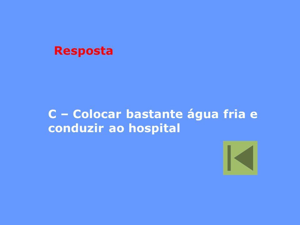 Resposta C – Colocar bastante água fria e conduzir ao hospital