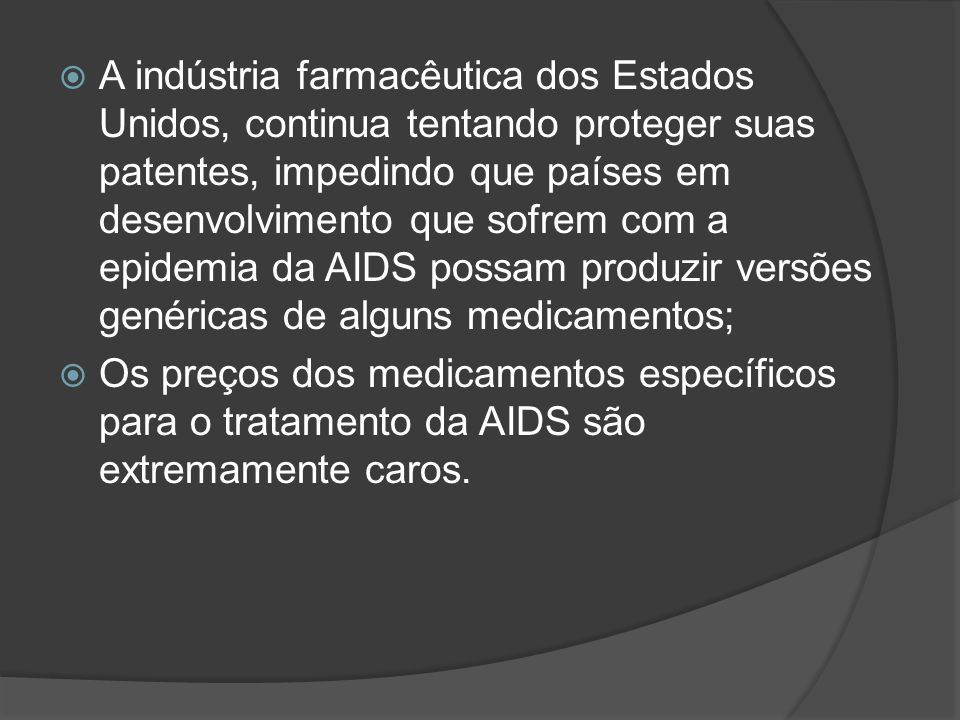 A indústria farmacêutica dos Estados Unidos, continua tentando proteger suas patentes, impedindo que países em desenvolvimento que sofrem com a epidemia da AIDS possam produzir versões genéricas de alguns medicamentos;