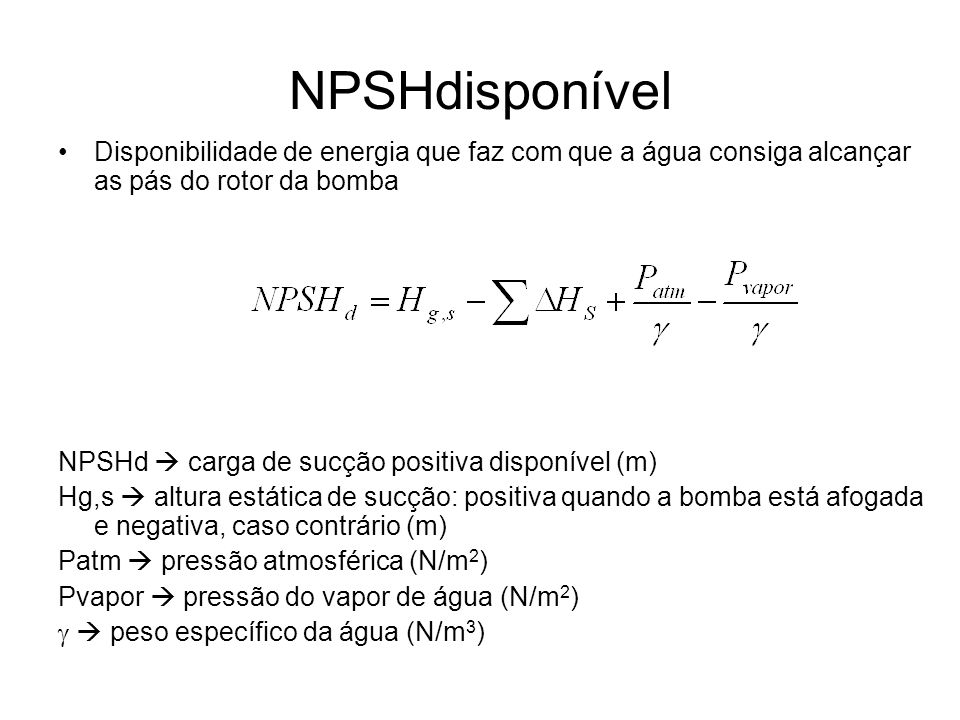 NPSHdisponívelDisponibilidade de energia que faz com que a água consiga alcançar as pás do rotor da bomba.