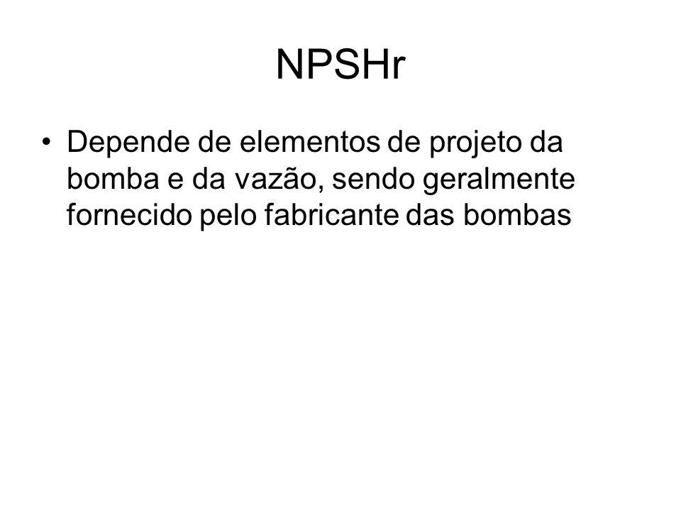 NPSHr Depende de elementos de projeto da bomba e da vazão, sendo geralmente fornecido pelo fabricante das bombas.