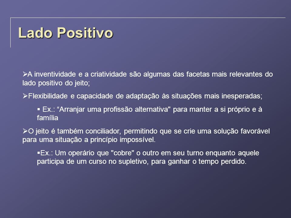 Lado PositivoA inventividade e a criatividade são algumas das facetas mais relevantes do lado positivo do jeito;