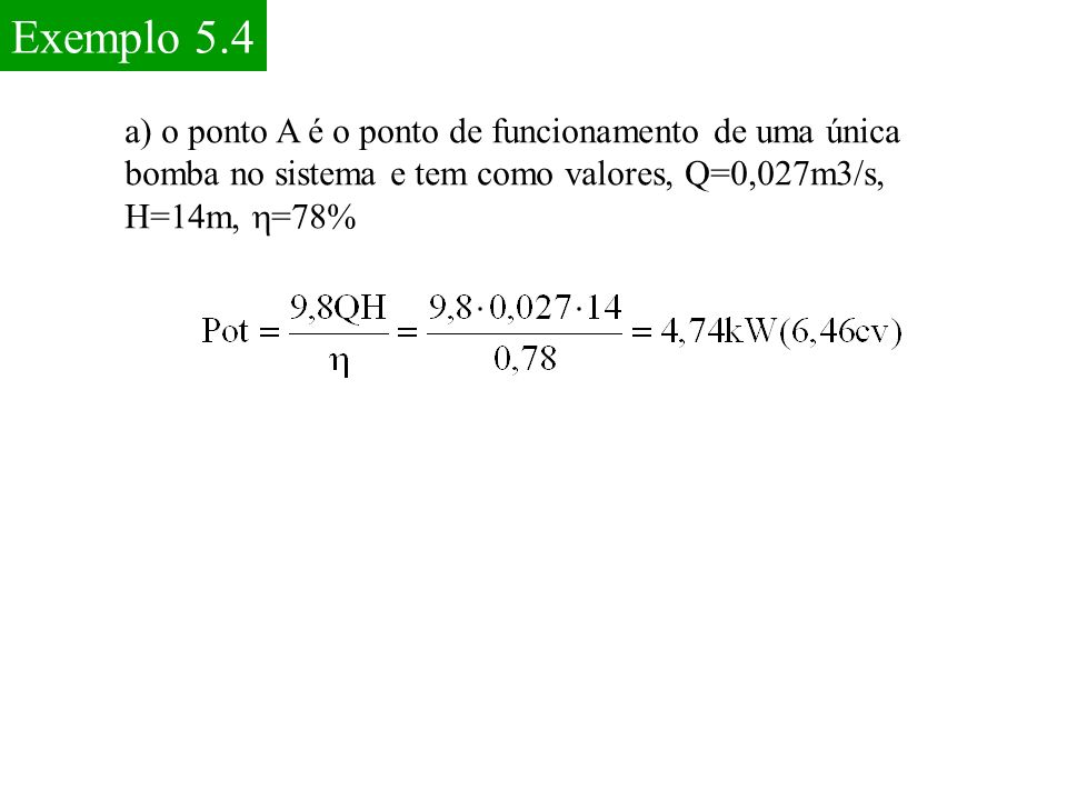 Exemplo 5.4 a) o ponto A é o ponto de funcionamento de uma única bomba no sistema e tem como valores, Q=0,027m3/s, H=14m, h=78%