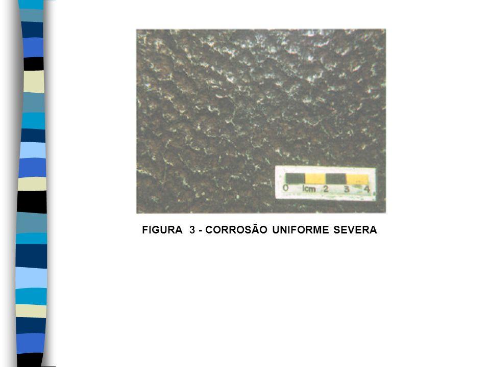 FIGURA 3 - CORROSÃO UNIFORME SEVERA