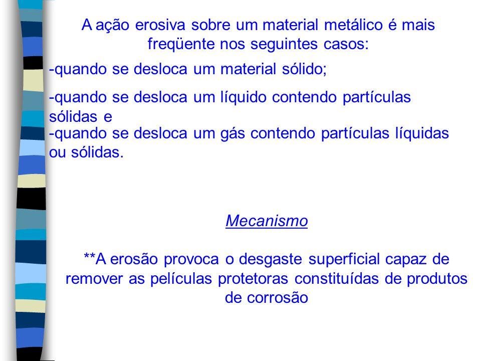 A ação erosiva sobre um material metálico é mais freqüente nos seguintes casos: