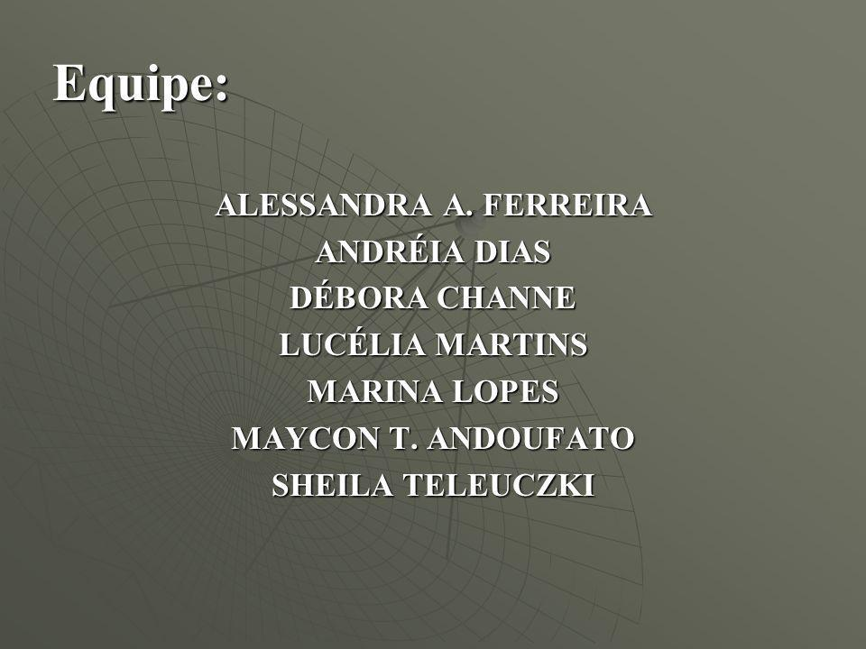Equipe: ALESSANDRA A. FERREIRA ANDRÉIA DIAS DÉBORA CHANNE