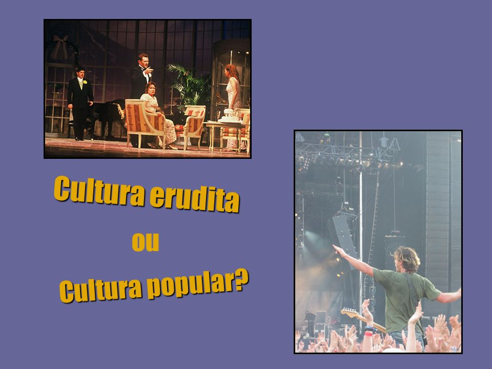 Cultura erudita ou Cultura popular