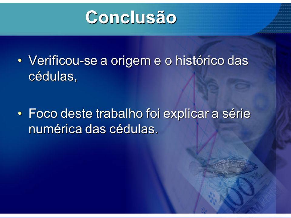 Conclusão Verificou-se a origem e o histórico das cédulas,