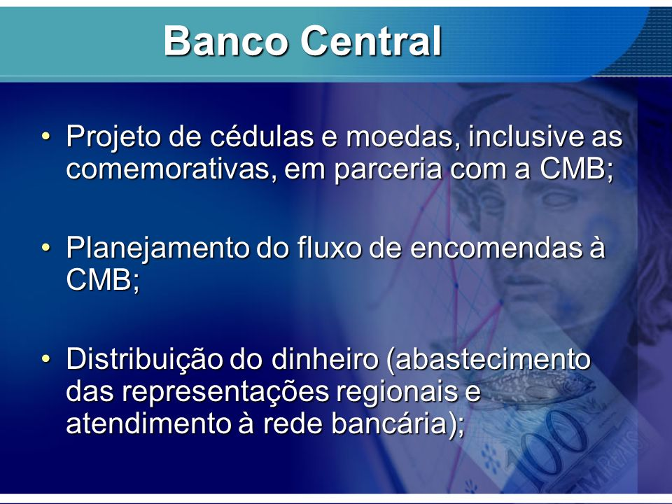 Banco Central Projeto de cédulas e moedas, inclusive as comemorativas, em parceria com a CMB; Planejamento do fluxo de encomendas à CMB;