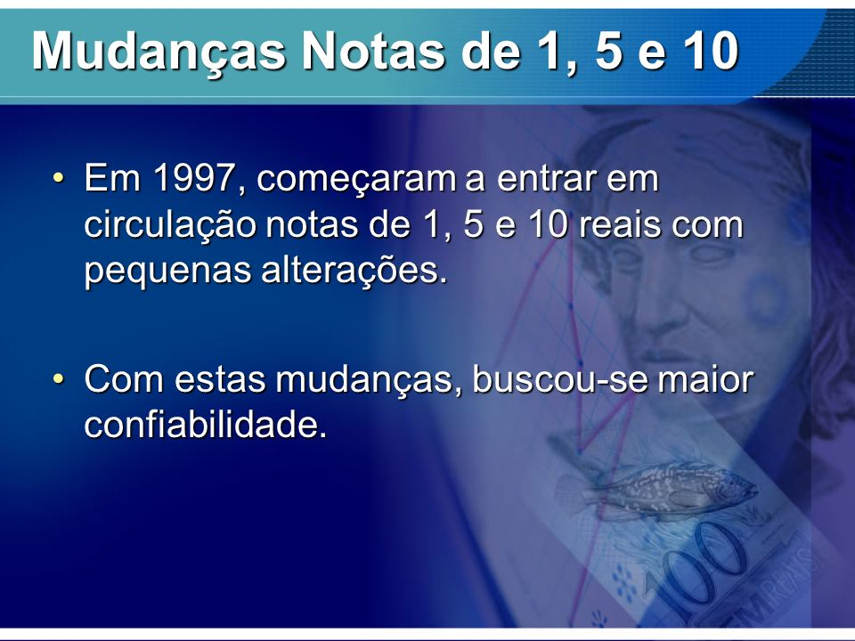 Mudanças Notas de 1, 5 e 10 Em 1997, começaram a entrar em circulação notas de 1, 5 e 10 reais com pequenas alterações.