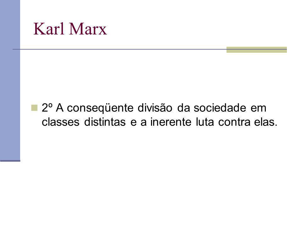 Karl Marx 2º A conseqüente divisão da sociedade em classes distintas e a inerente luta contra elas.