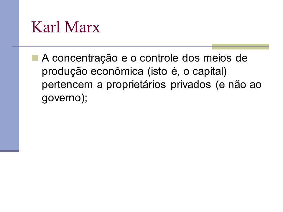 Karl Marx A concentração e o controle dos meios de produção econômica (isto é, o capital) pertencem a proprietários privados (e não ao governo);