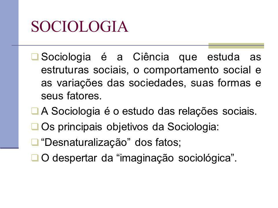 SOCIOLOGIA Sociologia é a Ciência que estuda as estruturas sociais, o comportamento social e as variações das sociedades, suas formas e seus fatores.
