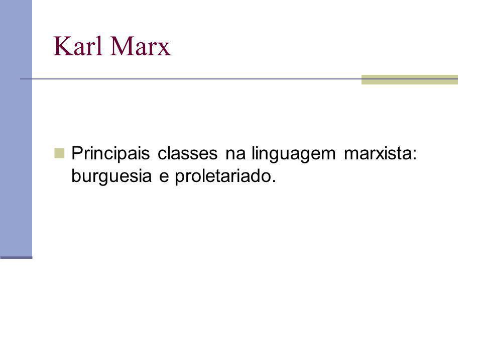 Karl Marx Principais classes na linguagem marxista: burguesia e proletariado.